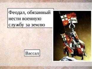 Феодал, обязанный нести военную службу за землю Вассал