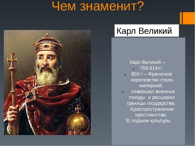 Чем знаменит? Карл Великий Карл Великий – 768-814гг: 800 г – Франкское короле...