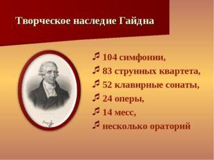 Творческое наследие Гайдна 104 симфонии, 83 струнных квартета, 52 клавирные с