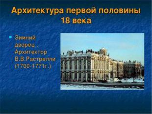 Архитектура первой половины 18 века Зимний дворец . Архитектор В.В.Растрелли