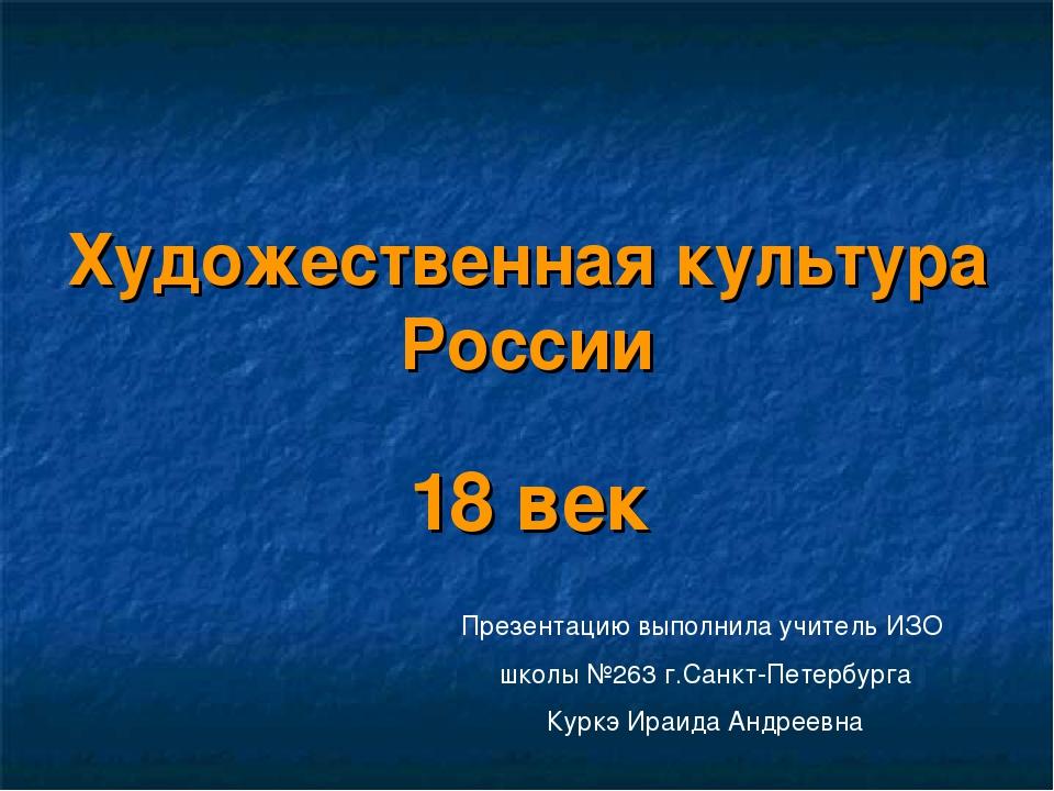 Художественная культура России 18 век Презентацию выполнила учитель ИЗО школы...