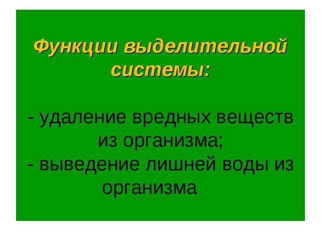 Функции выделительной системы: - удаление вредных веществ из организма; - выв...