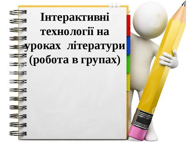 Інтерактивні технології на уроках літератури (робота в групах)