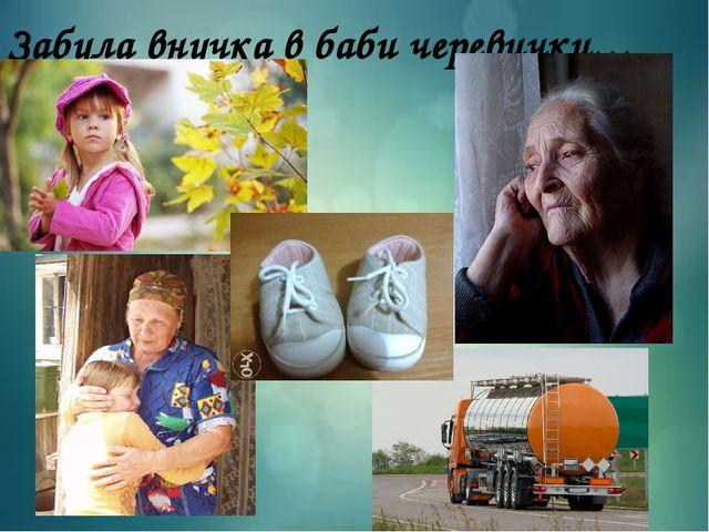 Забула внучка в баби черевички…