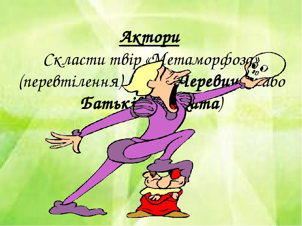 Актори Скласти твір «Метаморфоза» (перевтілення) (Тема: Черевички або Батьків...