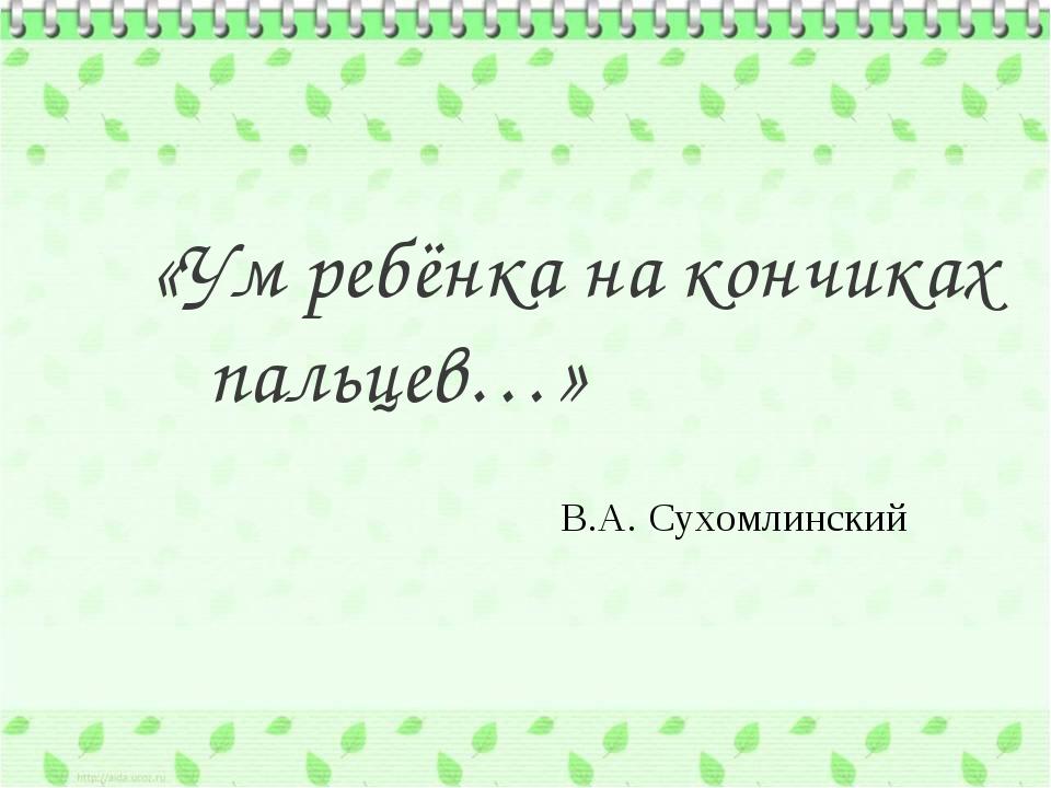 «Ум ребёнка на кончиках пальцев…» В.А. Сухомлинский