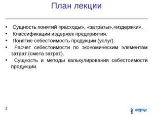 План лекции * Сущность понятий «расходы», «затраты»,«издержки». Классификации