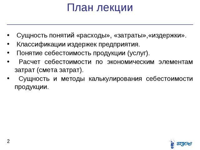 План лекции * Сущность понятий «расходы», «затраты»,«издержки». Классификации...