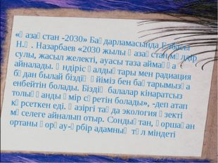 «Қазақстан -2030» Бағдарламасында Елбасы Н.Ә. Назарбаев «2030 жылы Қазақстан