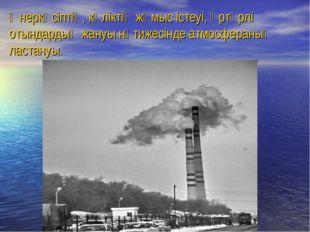 Өнеркәсіптің, көліктің жұмыс істеуі, әртүрлі отындардың жануы нәтижесінде атм