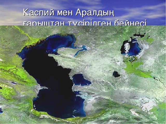 Каспий мен Аралдың ғарыштан түсірілген бейнесі