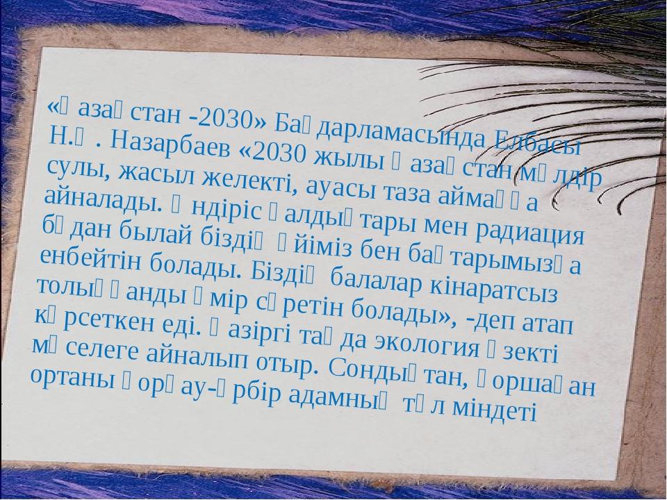 «Қазақстан -2030» Бағдарламасында Елбасы Н.Ә. Назарбаев «2030 жылы Қазақстан...