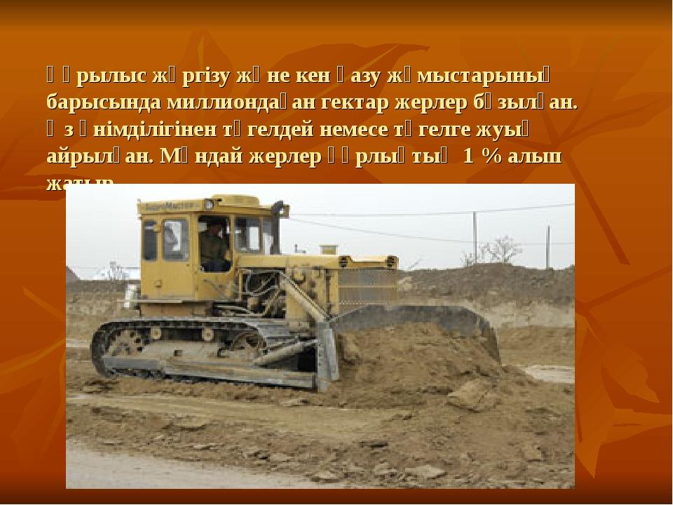 Құрылыс жүргізу және кен қазу жұмыстарының барысында миллиондаған гектар жерл...