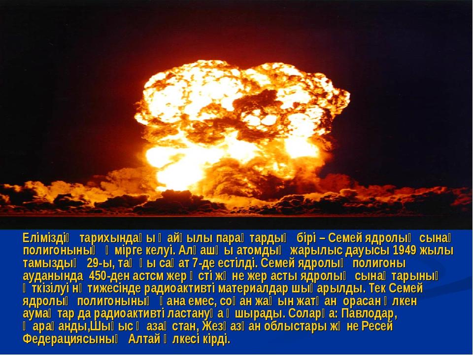 Еліміздің тарихындағы қайғылы парақтардың бірі – Семей ядролық сынақ полигон...