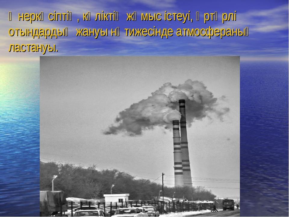 Өнеркәсіптің, көліктің жұмыс істеуі, әртүрлі отындардың жануы нәтижесінде атм...