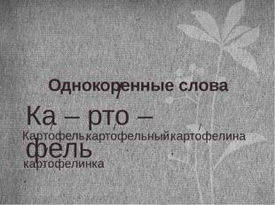 Ка – рто – фель / Однокоренные слова Картофель, / картофельный, / картофелина