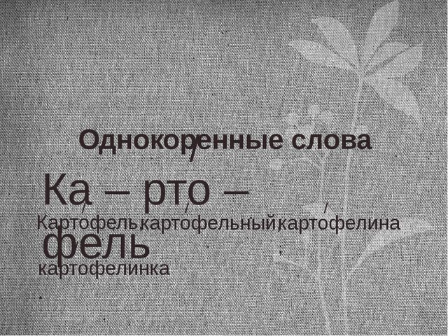 Ка – рто – фель / Однокоренные слова Картофель, / картофельный, / картофелина...