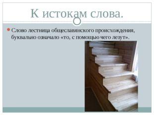 К истокам слова. Слово лестница общеславянского происхождения, буквально озна