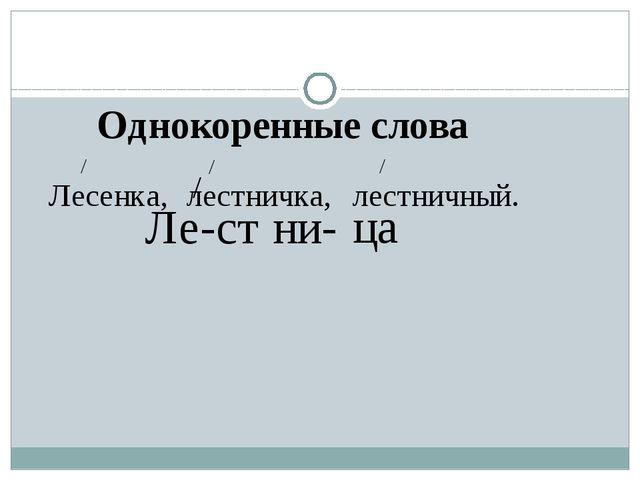 Ле-ст ни- ца / Однокоренные слова Лесенка, / лестничка, / лестничный. /