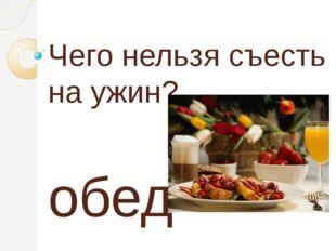 Чего нельзя съесть на ужин? обед