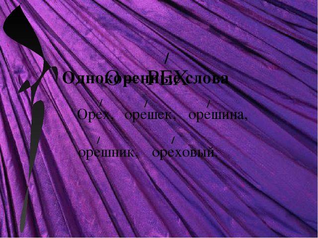 О – РЕХ / Однокоренные слова Орех, орешек, орешина, орешник, ореховый. / / /...