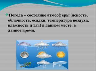 Погода – состояние атмосферы (ясность, облачность, осадки, температура возду
