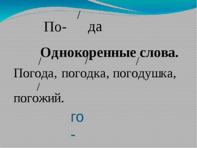 го- Однокоренные слова. / По- да Погода, / погодка, / погодушка, / погожий. /