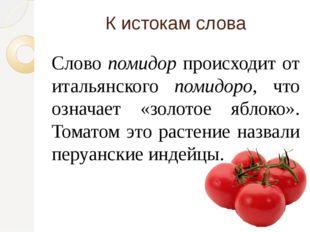 К истокам слова Слово помидор происходит от итальянского помидоро, что означа
