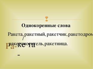 Ра- ке- та / Однокоренные слова Ракета, ракетный, ракетчик, ракетодром ракето