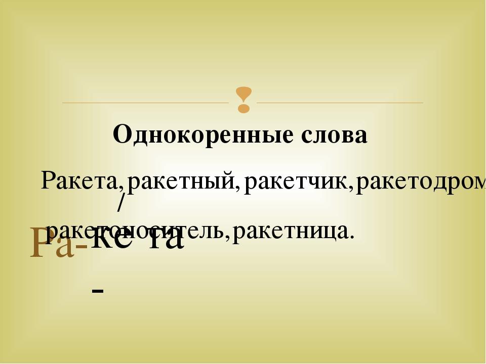 Ра- ке- та / Однокоренные слова Ракета, ракетный, ракетчик, ракетодром ракето...
