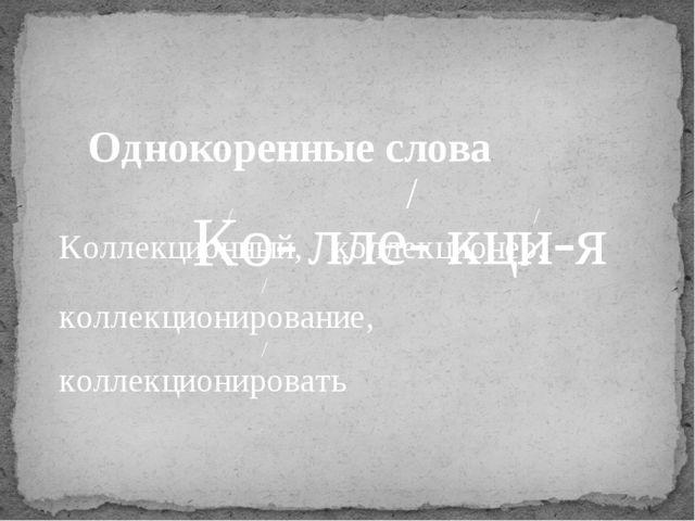Ко- лле- кци-я / Однокоренные слова Коллекционный, / коллекционер, / коллекци...