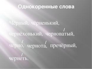 Однокоренные слова Чёрный, чёрненький, чернёхонький, черноватый, / черно, / ч
