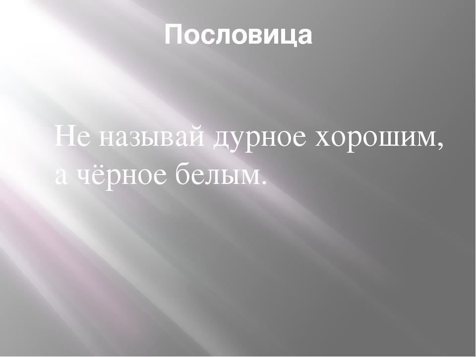 Пословица Не называй дурное хорошим, а чёрное белым.