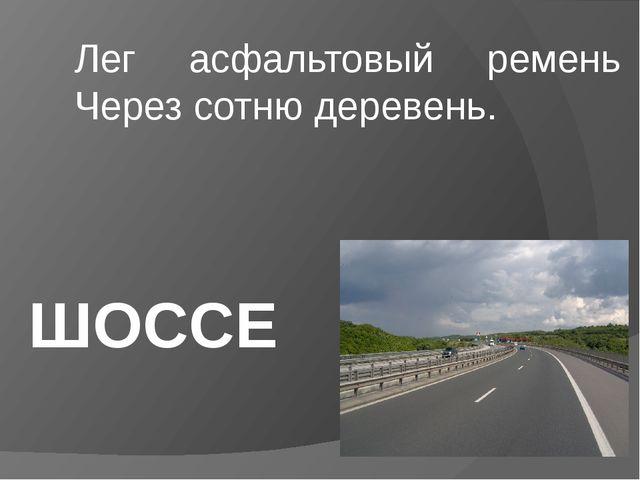 Лег асфальтовый ремень Через сотню деревень. ШОССЕ