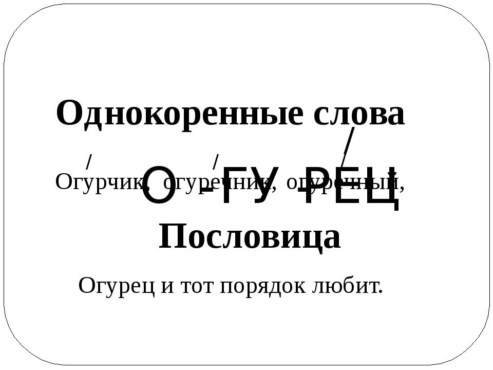О - ГУ - РЕЦ / Однокоренные слова Огурчик, огуречник, огуречный, / / / Послов...