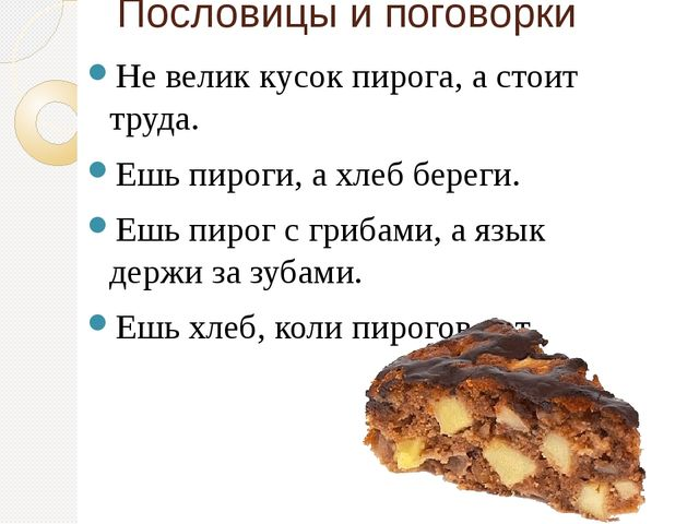 Пословицы и поговорки Не велик кусок пирога, а стоит труда. Ешь пироги, а хле...