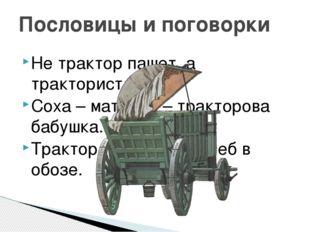 Не трактор пашет, а тракторист. Соха – матушка – тракторова бабушка. Трактор