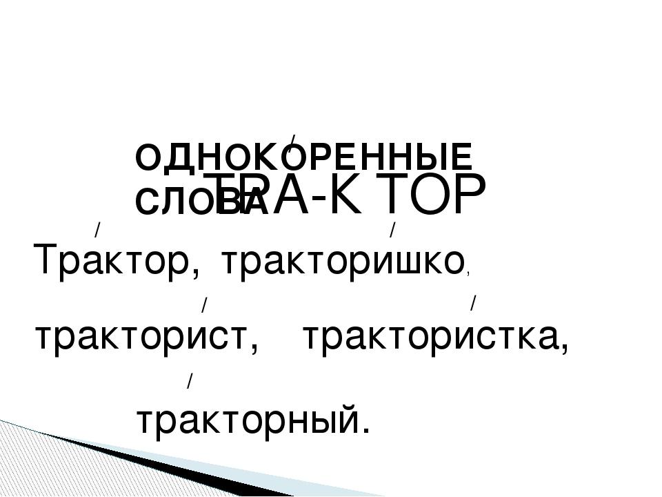 ТРА-К ТОР / ОДНОКОРЕННЫЕ СЛОВА Трактор, / тракторишко, / тракторист, / тракто...