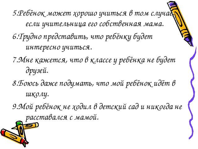 5.Ребёнок может хорошо учиться в том случае, если учительница его собственная...