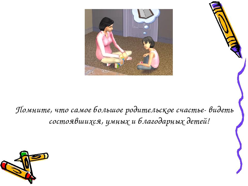 Помните, что самое большое родительское счастье- видеть состоявшихся, умных...