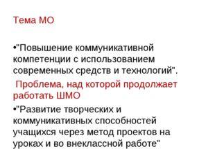 """Тема МО """"Повышение коммуникативной компетенции с использованием современных с"""