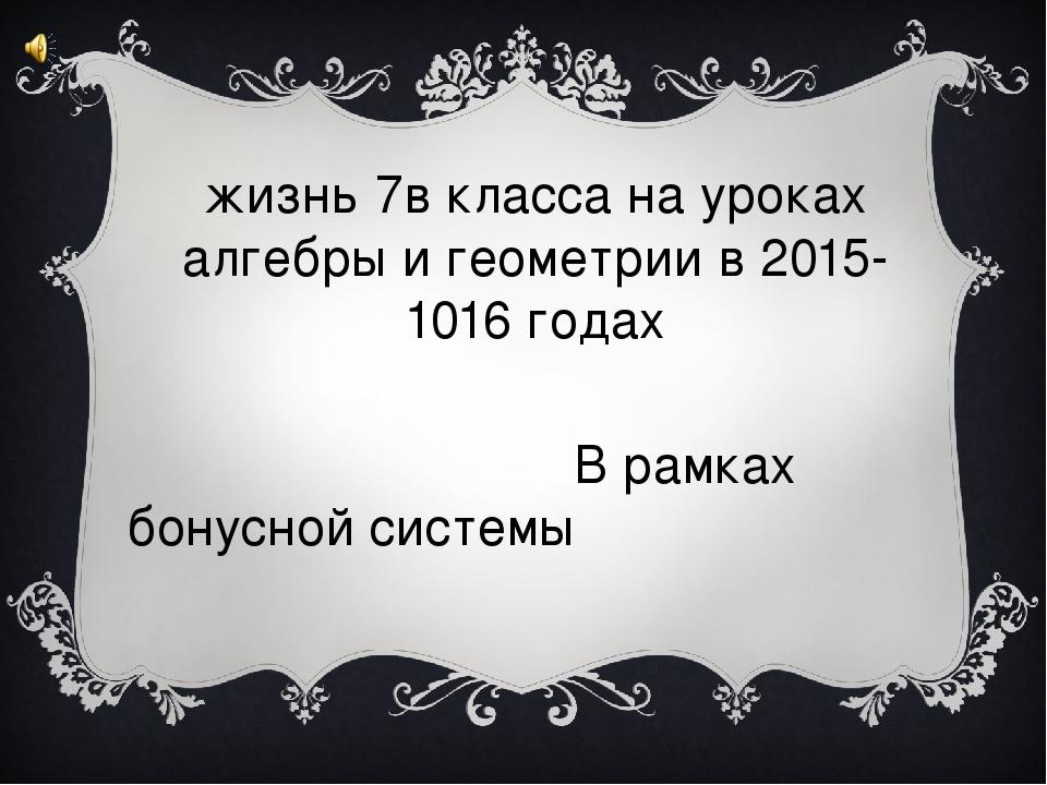 жизнь 7в класса на уроках алгебры и геометрии в 2015-1016 годах В рамках бону...