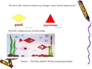 - На столе у вас лежат геометрические фигуры , какие? (ромб, треугольник) - И