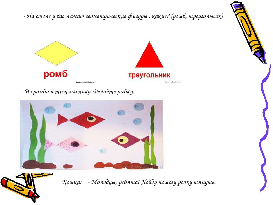 - На столе у вас лежат геометрические фигуры , какие? (ромб, треугольник) - И...