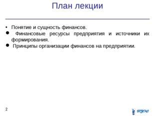 План лекции * Понятие и сущность финансов. Финансовые ресурсы предприятия и и
