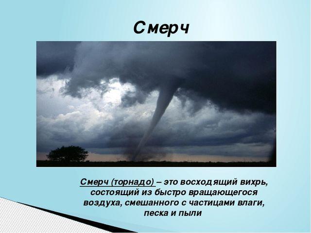 Смерч Смерч (торнадо) – это восходящий вихрь, состоящий из быстро вращающегос...