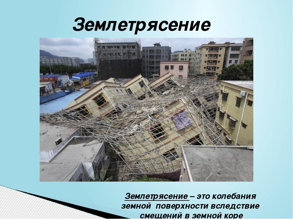 Землетрясение Землетрясение – это колебания земной поверхности вследствие сме...