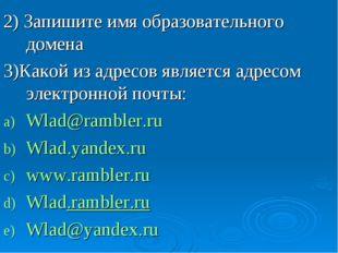 2) Запишите имя образовательного домена 3)Какой из адресов является адресом э