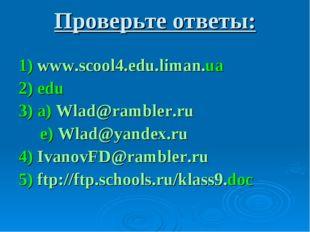 Проверьте ответы: 1) www.scool4.edu.liman.ua 2) edu 3) a) Wlad@rambler.ru e)