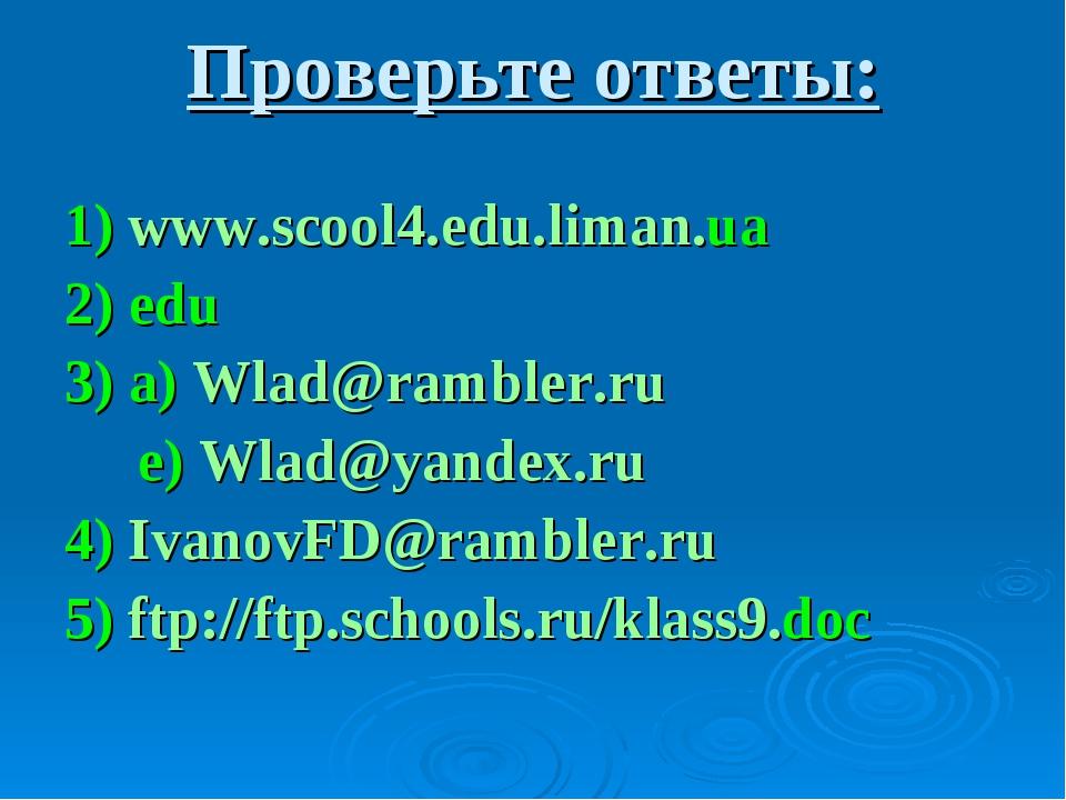 Проверьте ответы: 1) www.scool4.edu.liman.ua 2) edu 3) a) Wlad@rambler.ru e)...